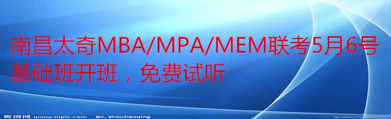 南昌太奇MBA/MPA/MEM联考5月6号基础班开班,免费试听