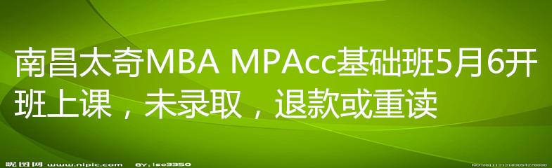 南昌太奇MBA MPAcc基础班5月6开班上课,未录取,退款或重读
